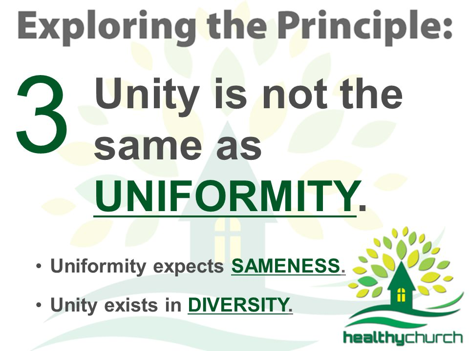 Unity is not the same as UNIFORMITY. 3 Unity exists in DIVERSITY. Uniformity expects SAMENESS.