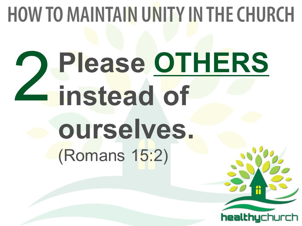 Please OTHERS instead of ourselves. (Romans 15:2) 2