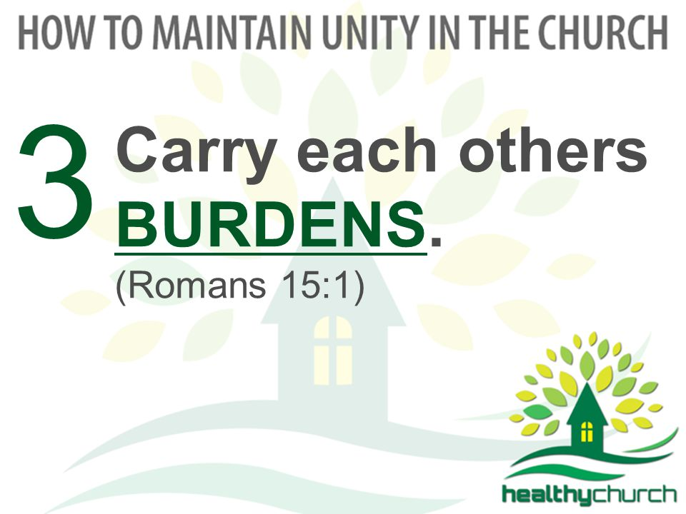 Carry each others BURDENS. (Romans 15:1) 3
