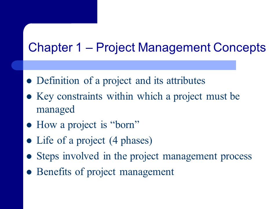 Chapter 1 – Project Management Concepts Definition of a project and its attributes Key constraints within which a project must be managed How a project is born Life of a project (4 phases) Steps involved in the project management process Benefits of project management