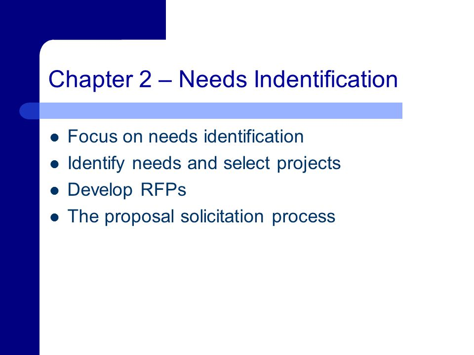 Chapter 2 – Needs Indentification Focus on needs identification Identify needs and select projects Develop RFPs The proposal solicitation process
