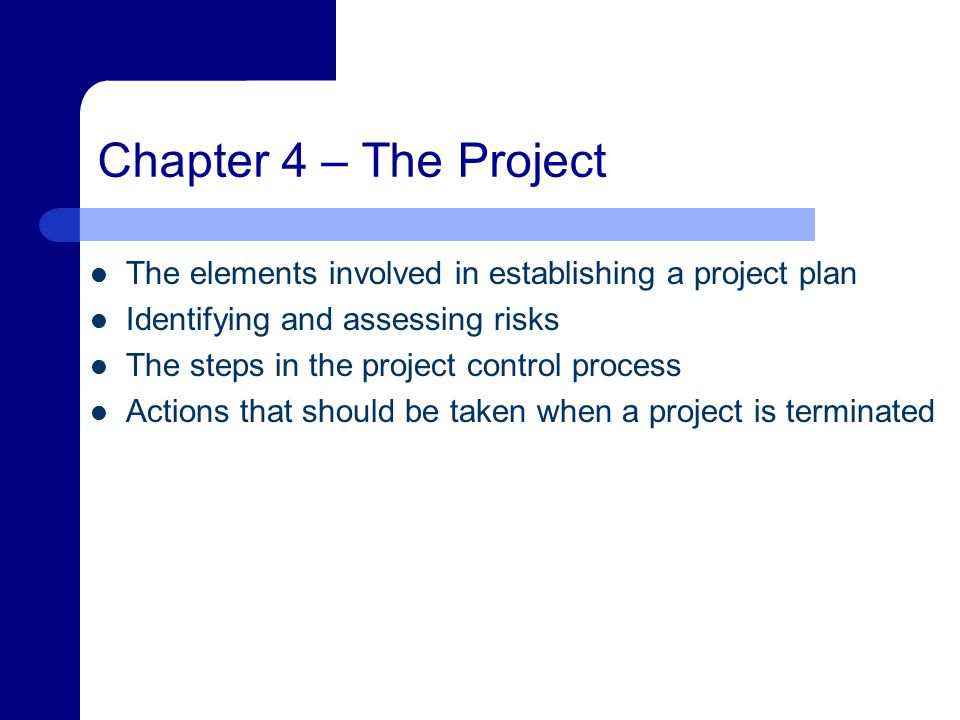 Chapter 4 – The Project The elements involved in establishing a project plan Identifying and assessing risks The steps in the project control process Actions that should be taken when a project is terminated
