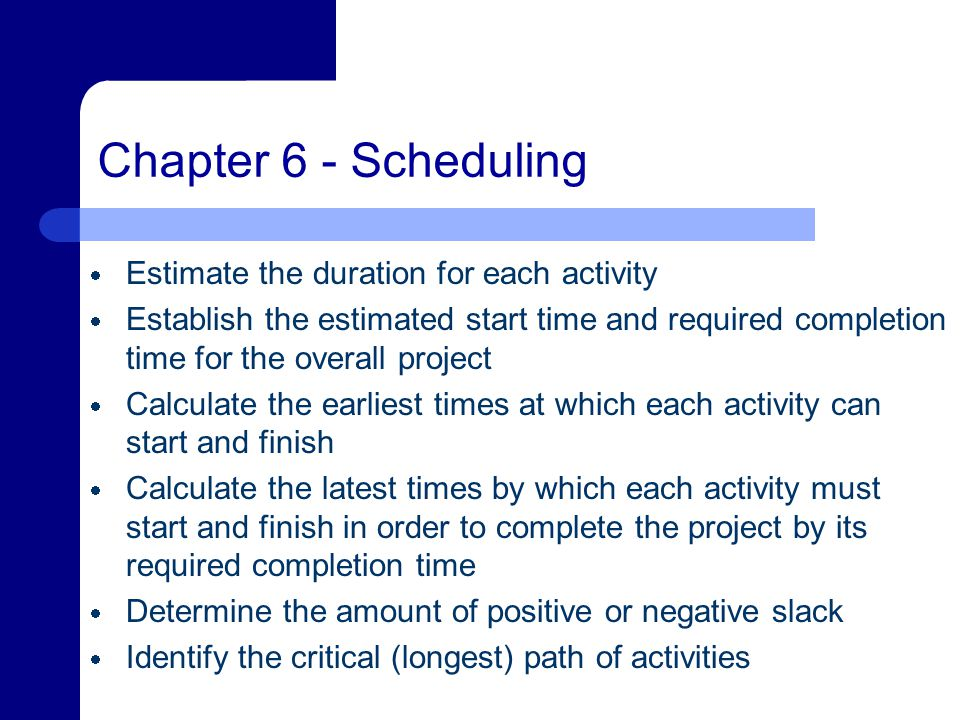 Chapter 6 - Scheduling  Estimate the duration for each activity  Establish the estimated start time and required completion time for the overall project  Calculate the earliest times at which each activity can start and finish  Calculate the latest times by which each activity must start and finish in order to complete the project by its required completion time  Determine the amount of positive or negative slack  Identify the critical (longest) path of activities