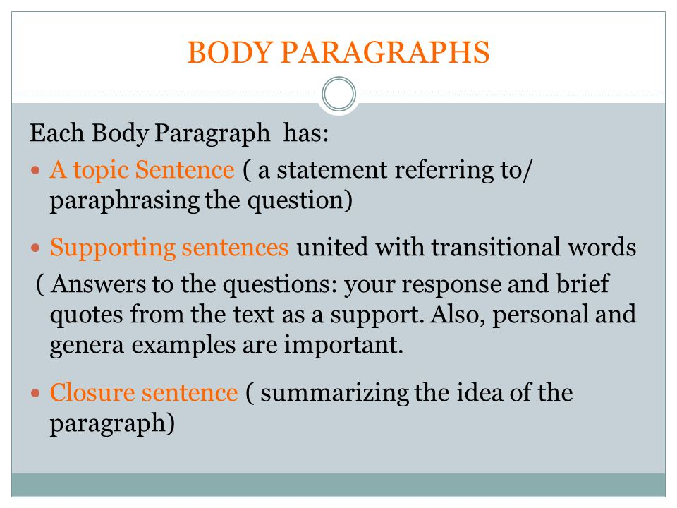 Each Body Paragraph has: A topic Sentence ( a statement referring to/ paraphrasing the question) Supporting sentences united with transitional words ( Answers to the questions: your response and brief quotes from the text as a support.