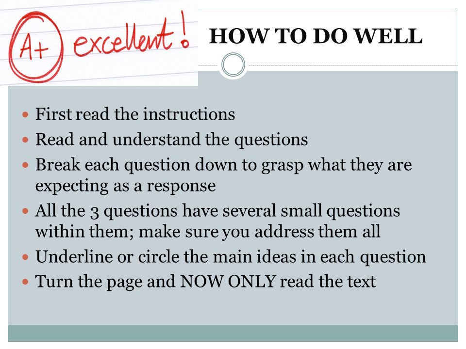 HOW TO DO WELL First read the instructions Read and understand the questions Break each question down to grasp what they are expecting as a response All the 3 questions have several small questions within them; make sure you address them all Underline or circle the main ideas in each question Turn the page and NOW ONLY read the text