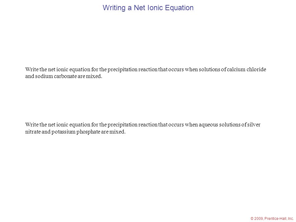 Writing a Net Ionic Equation Write the net ionic equation for the precipitation reaction that occurs when solutions of calcium chloride and sodium carbonate are mixed.