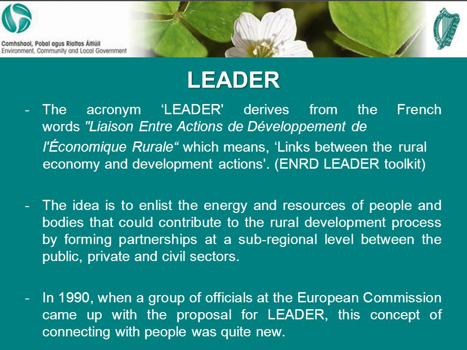 LEADER -The acronym 'LEADER derives from the French words Liaison Entre Actions de Développement de l Économique Rurale which means, 'Links between the rural economy and development actions .