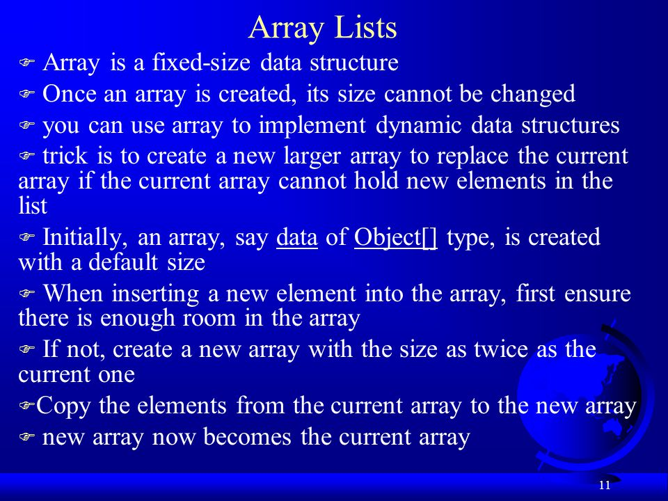 11 Array Lists F Array is a fixed-size data structure F Once an array is created, its size cannot be changed F you can use array to implement dynamic data structures F trick is to create a new larger array to replace the current array if the current array cannot hold new elements in the list F Initially, an array, say data of Object[] type, is created with a default size F When inserting a new element into the array, first ensure there is enough room in the array F If not, create a new array with the size as twice as the current one F Copy the elements from the current array to the new array F new array now becomes the current array