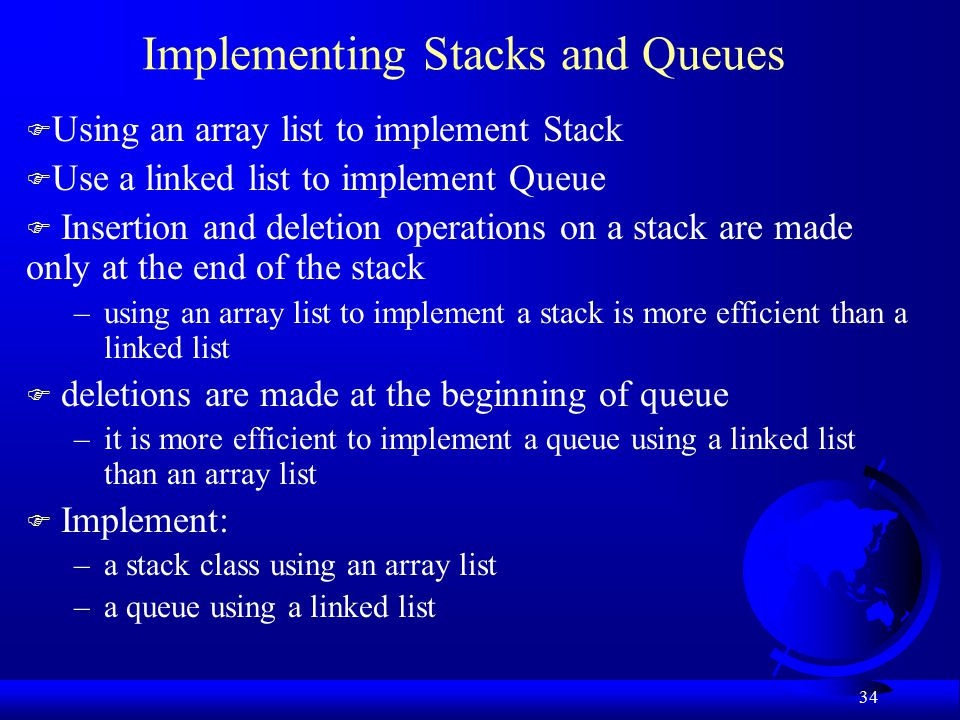 34 Implementing Stacks and Queues F Using an array list to implement Stack F Use a linked list to implement Queue F Insertion and deletion operations on a stack are made only at the end of the stack –using an array list to implement a stack is more efficient than a linked list F deletions are made at the beginning of queue –it is more efficient to implement a queue using a linked list than an array list F Implement: –a stack class using an array list –a queue using a linked list