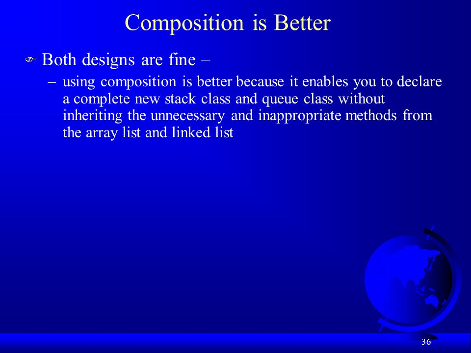 36 Composition is Better F Both designs are fine – –using composition is better because it enables you to declare a complete new stack class and queue class without inheriting the unnecessary and inappropriate methods from the array list and linked list