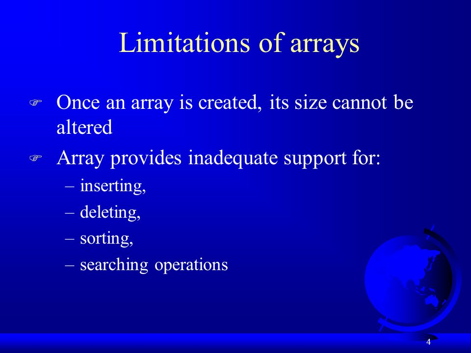 4 Limitations of arrays F Once an array is created, its size cannot be altered F Array provides inadequate support for: –inserting, –deleting, –sorting, –searching operations
