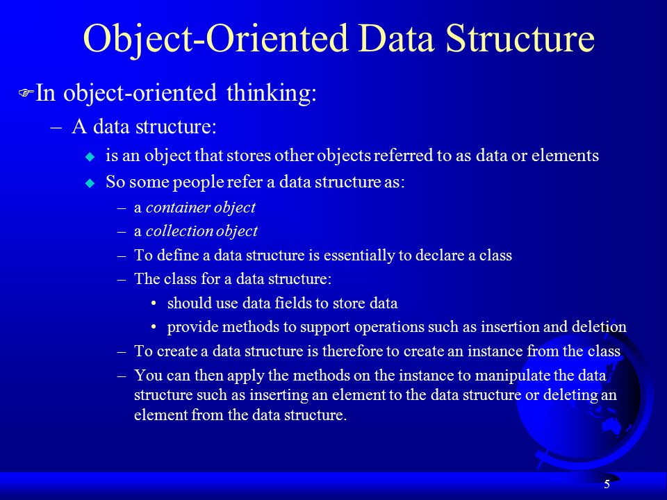 5 Object-Oriented Data Structure F In object-oriented thinking: –A data structure: u is an object that stores other objects referred to as data or elements u So some people refer a data structure as: –a container object –a collection object –To define a data structure is essentially to declare a class –The class for a data structure: should use data fields to store data provide methods to support operations such as insertion and deletion –To create a data structure is therefore to create an instance from the class –You can then apply the methods on the instance to manipulate the data structure such as inserting an element to the data structure or deleting an element from the data structure.