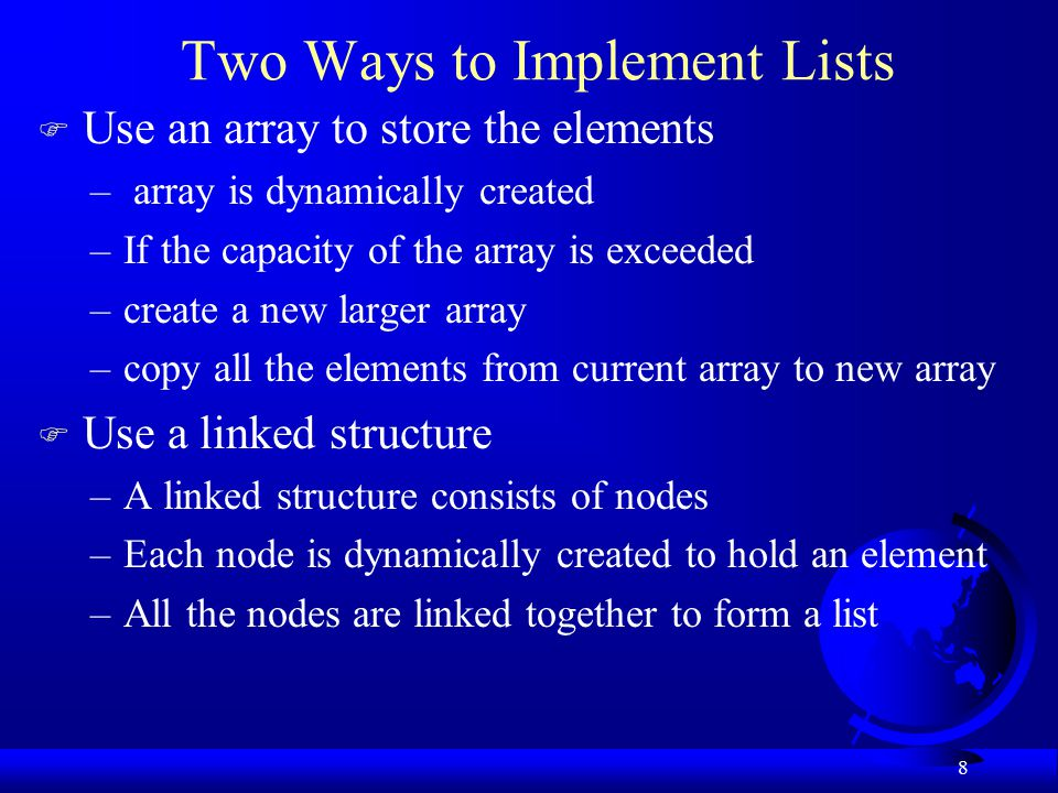 8 Two Ways to Implement Lists F Use an array to store the elements – array is dynamically created –If the capacity of the array is exceeded –create a new larger array –copy all the elements from current array to new array F Use a linked structure –A linked structure consists of nodes –Each node is dynamically created to hold an element –All the nodes are linked together to form a list
