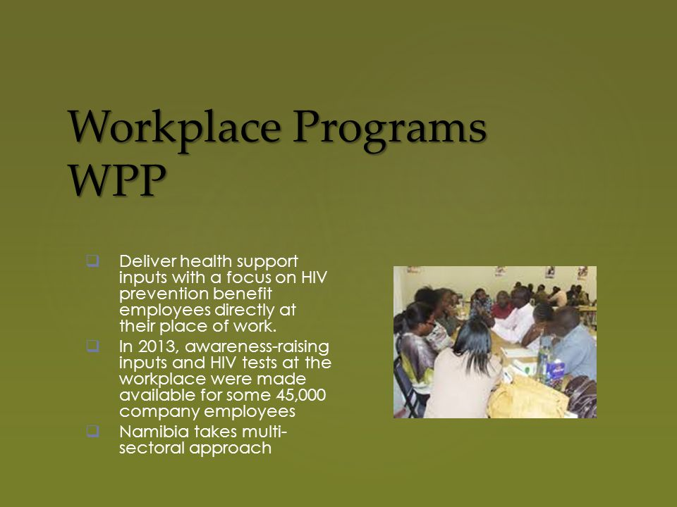 Workplace Programs WPP  Deliver health support inputs with a focus on HIV prevention benefit employees directly at their place of work.