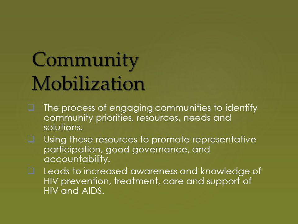 Community Mobilization  The process of engaging communities to identify community priorities, resources, needs and solutions.