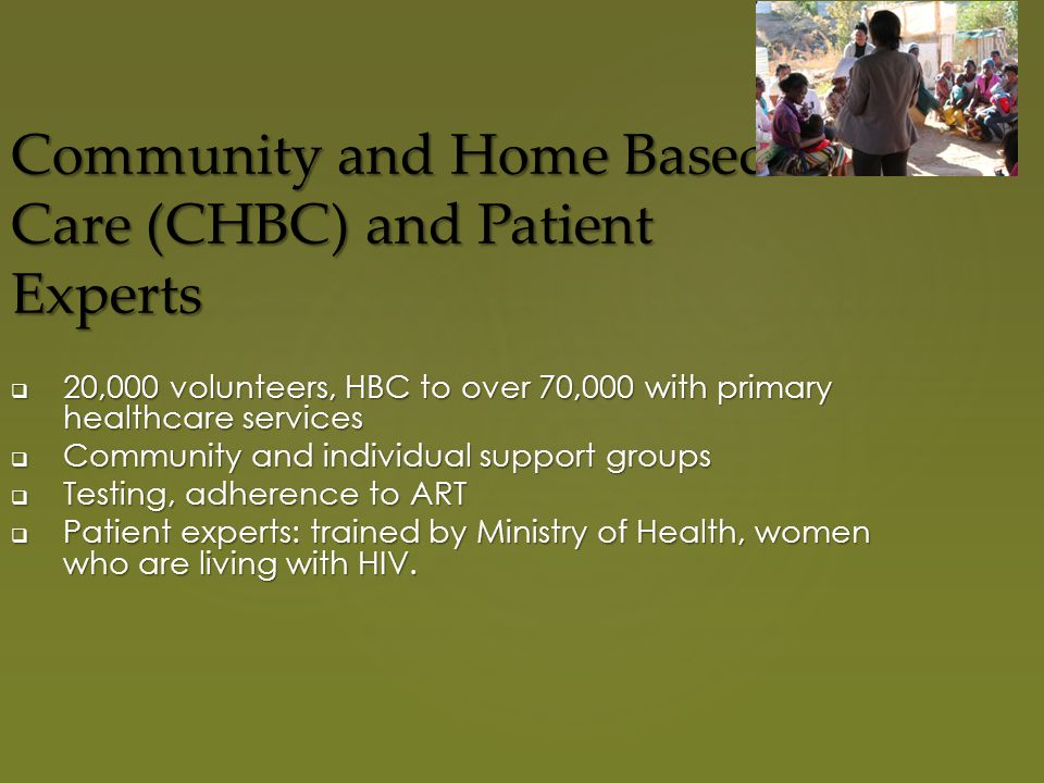 Community and Home Based Care (CHBC) and Patient Experts  20,000 volunteers, HBC to over 70,000 with primary healthcare services  Community and individual support groups  Testing, adherence to ART  Patient experts: trained by Ministry of Health, women who are living with HIV.