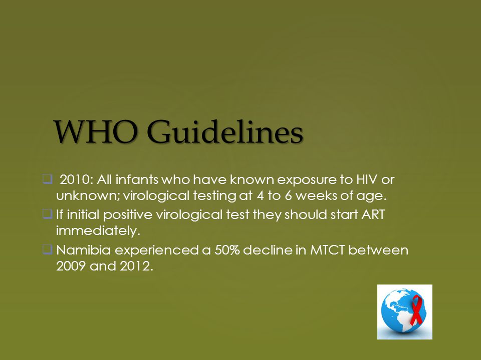 WHO Guidelines  2010: All infants who have known exposure to HIV or unknown; virological testing at 4 to 6 weeks of age.