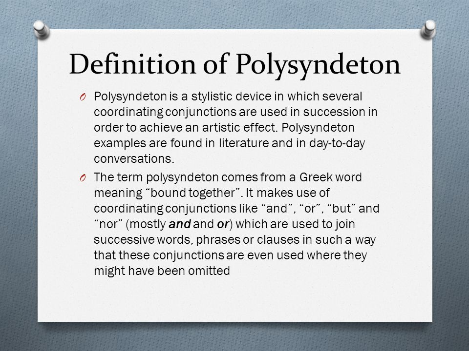 the effect of polysyndeton the use of conjunction between each word phrase or clause Polysyndeton is the use of conjunction between each word, phrase, or clause, and it thus structurally the opposite of asyndeton the rhetorical effect of polysyndeton, however, often shares with that of asyndeton a feeling of multiplicity, energetic, enumeration and building up.