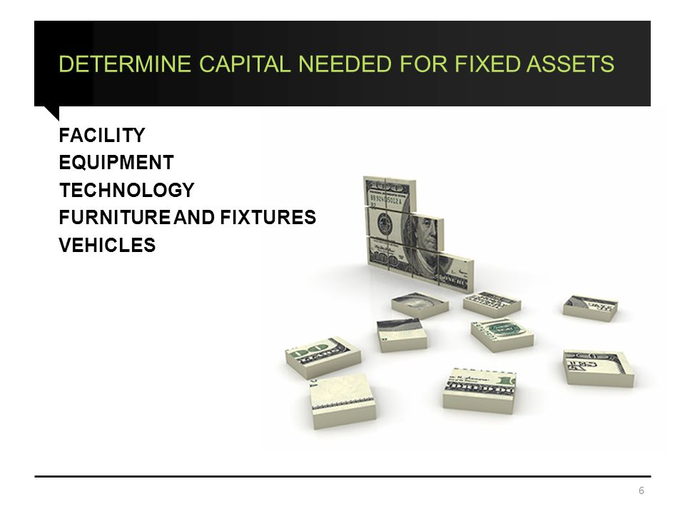 DETERMINE CAPITAL NEEDED FOR FIXED ASSETS FACILITY EQUIPMENT TECHNOLOGY FURNITURE AND FIXTURES VEHICLES 6