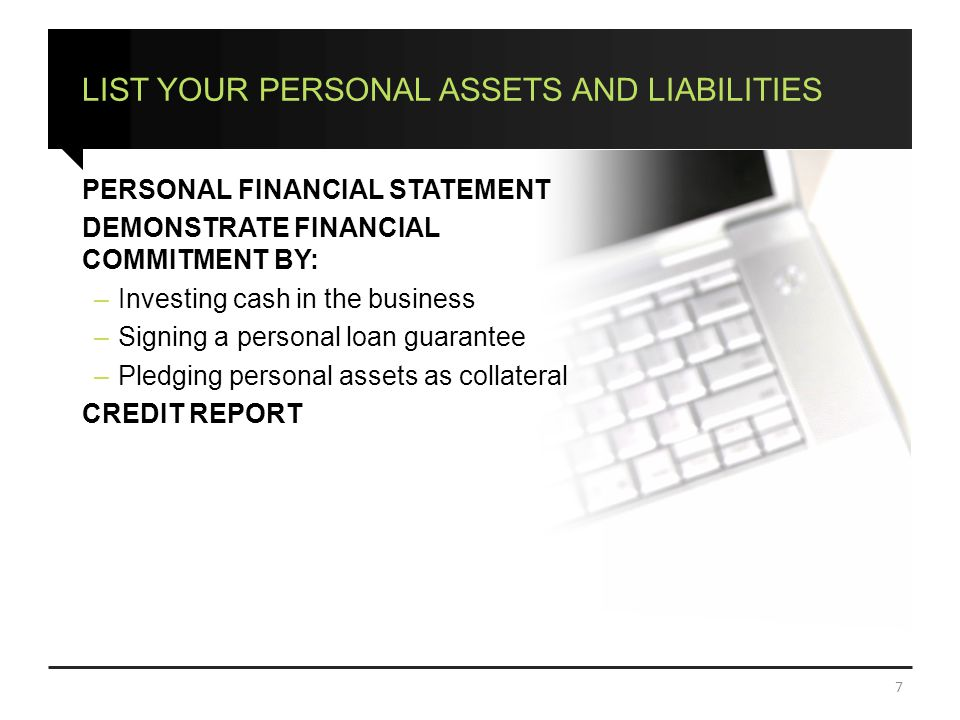 LIST YOUR PERSONAL ASSETS AND LIABILITIES PERSONAL FINANCIAL STATEMENT DEMONSTRATE FINANCIAL COMMITMENT BY: –Investing cash in the business –Signing a personal loan guarantee –Pledging personal assets as collateral CREDIT REPORT 7