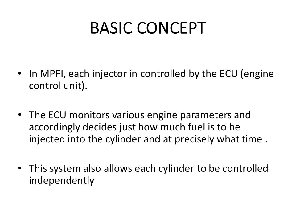 BASIC CONCEPT In MPFI, each injector in controlled by the ECU (engine control unit).