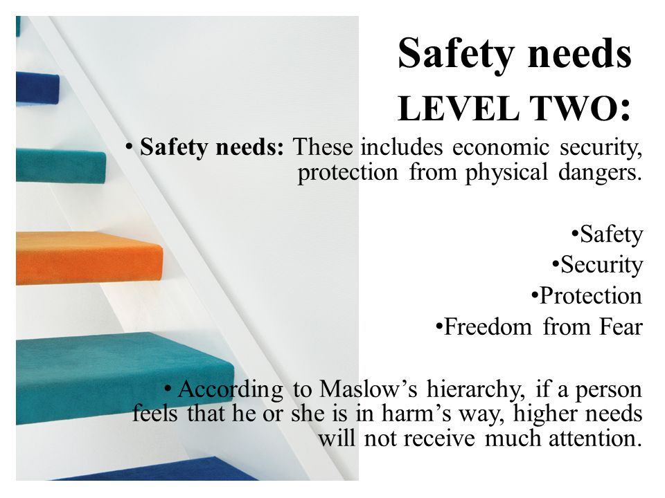 Safety needs: These includes economic security, protection from physical dangers.