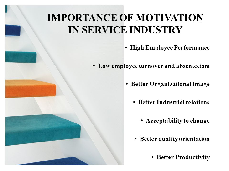 High Employee Performance Low employee turnover and absenteeism Better Organizational Image Better Industrial relations Acceptability to change Better quality orientation Better Productivity IMPORTANCE OF MOTIVATION IN SERVICE INDUSTRY