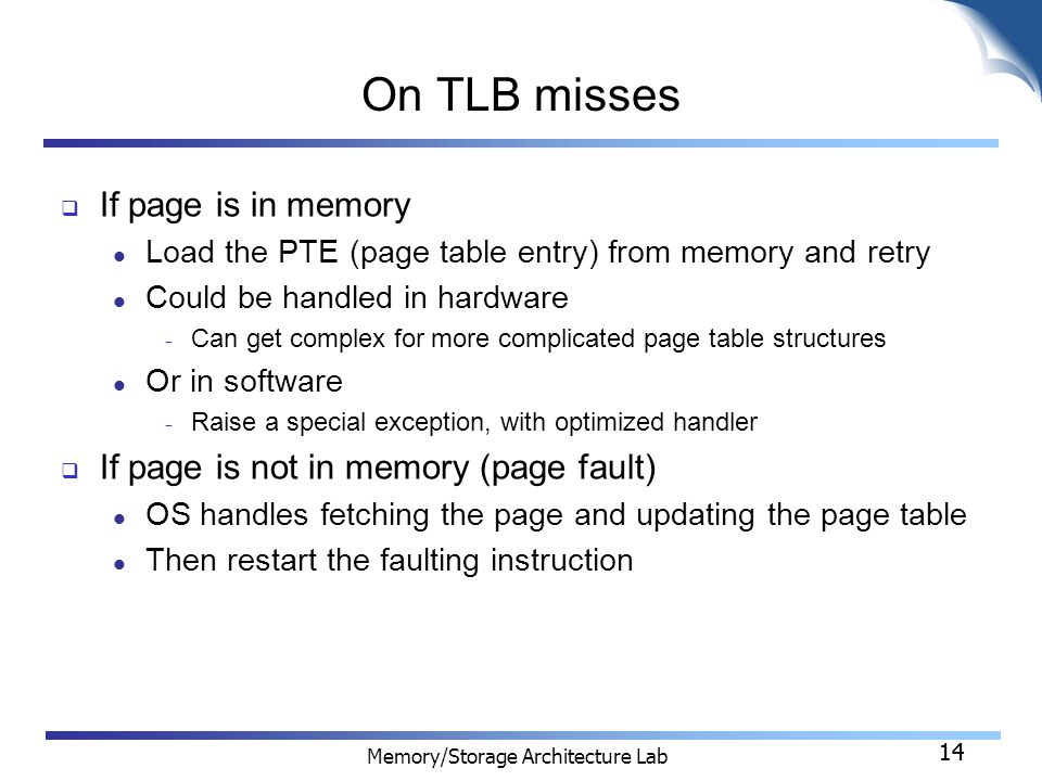 14 Memory/Storage Architecture Lab 14 On TLB misses  If page is in memory Load the PTE (page table entry) from memory and retry Could be handled in hardware − Can get complex for more complicated page table structures Or in software − Raise a special exception, with optimized handler  If page is not in memory (page fault) OS handles fetching the page and updating the page table Then restart the faulting instruction