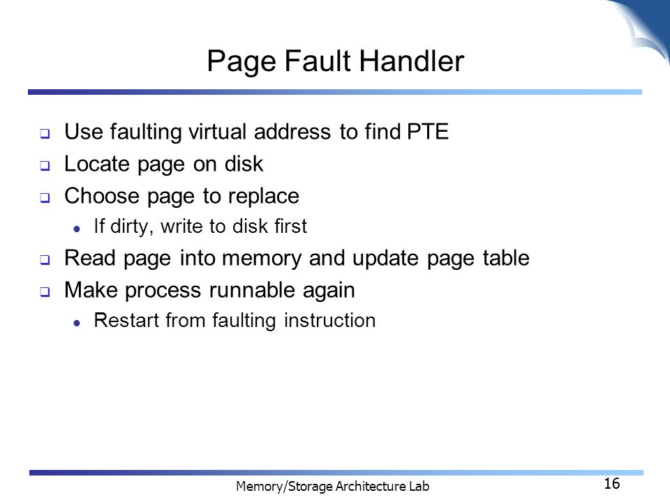 16 Memory/Storage Architecture Lab 16 Page Fault Handler  Use faulting virtual address to find PTE  Locate page on disk  Choose page to replace If dirty, write to disk first  Read page into memory and update page table  Make process runnable again Restart from faulting instruction
