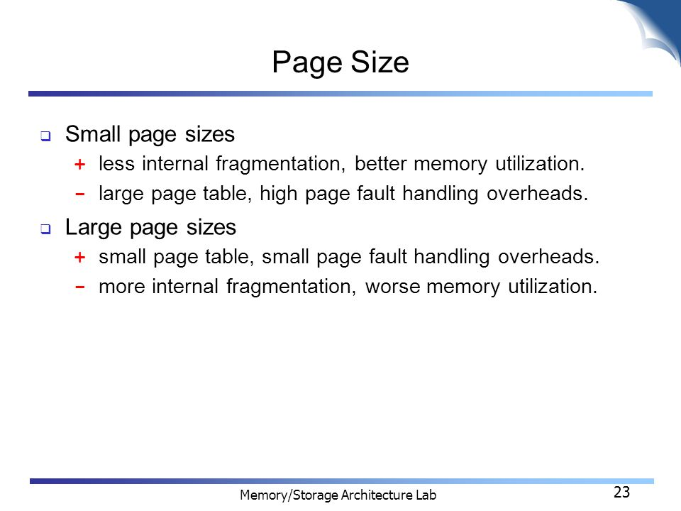 23 Memory/Storage Architecture Lab 23 Page Size  Small page sizes + less internal fragmentation, better memory utilization.
