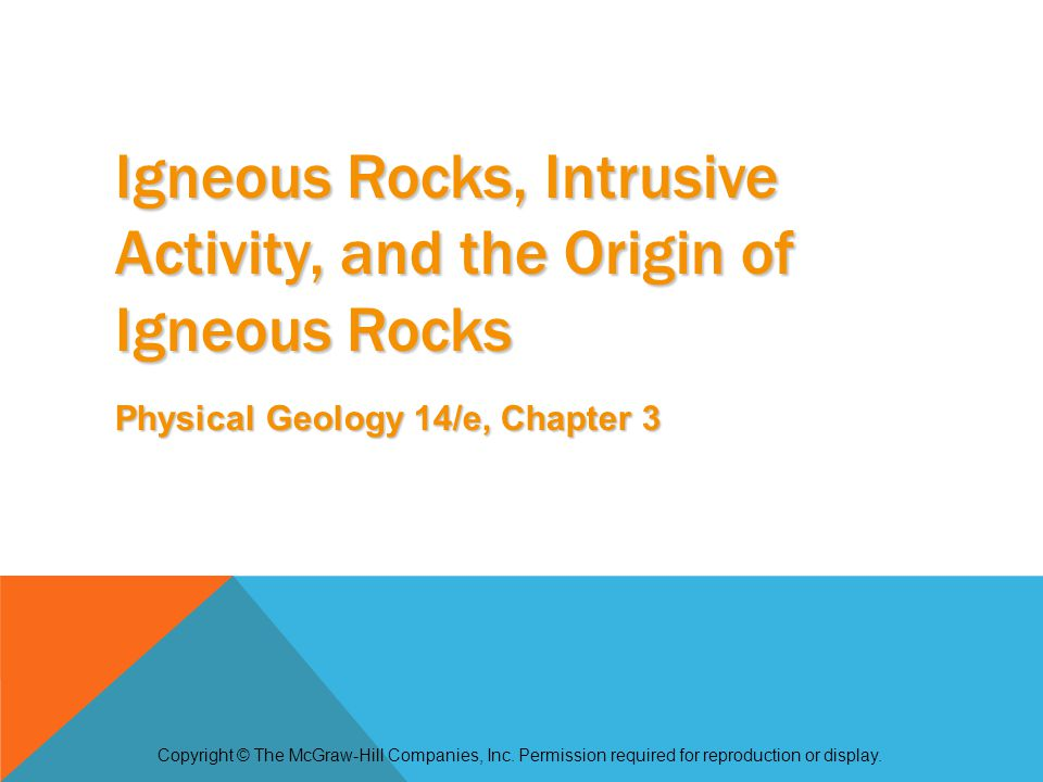 Igneous Rocks, Intrusive Activity, and the Origin of Igneous Rocks Physical Geology 14/e, Chapter 3 Copyright © The McGraw-Hill Companies, Inc.