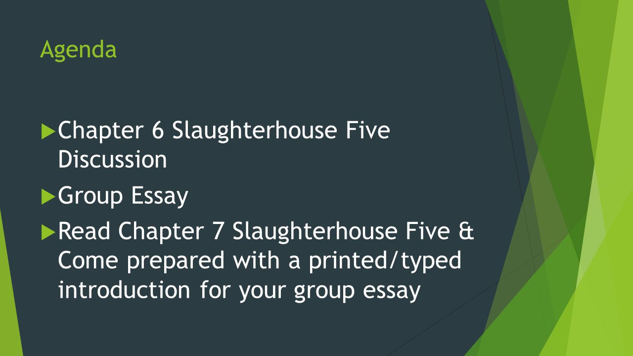 Agenda  Chapter  Slaughterhouse Five Discussion  Group Essay   Agenda  Chapter  Slaughterhouse Five Discussion  Group Essay  Read  Chapter  Slaughterhouse Five  Come Prepared With A Printedtyped  Introduction