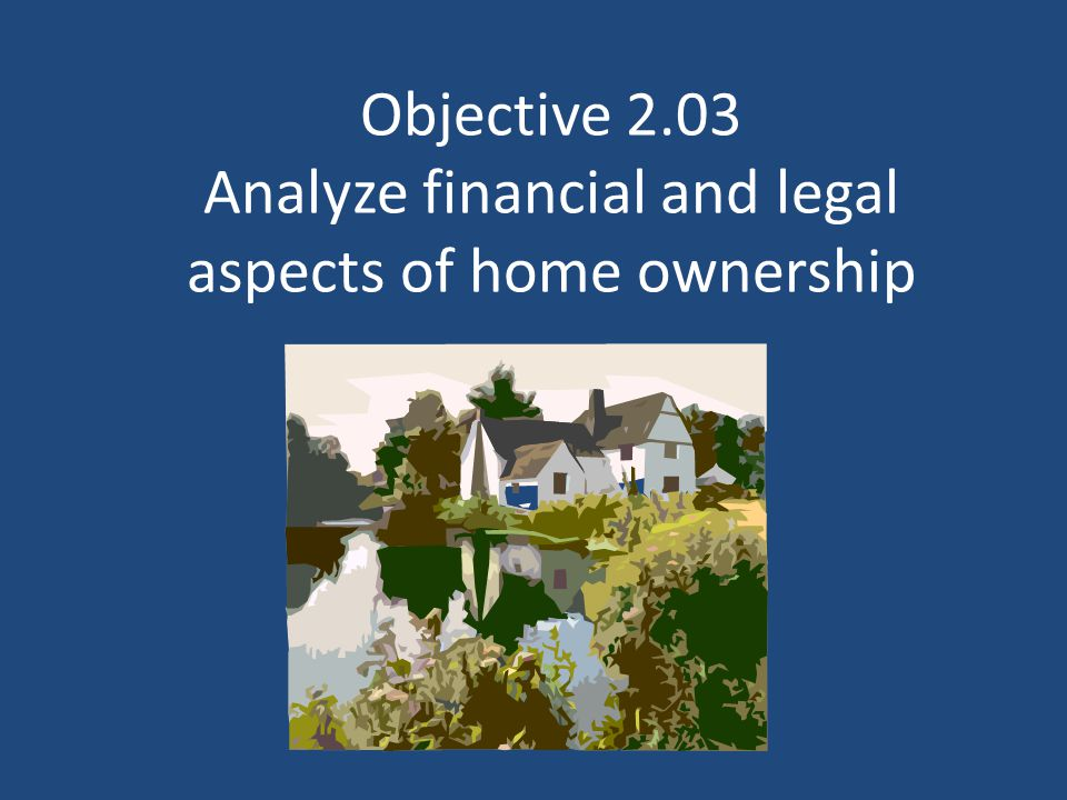 Objective 2.03 Analyze financial and legal aspects of home ownership