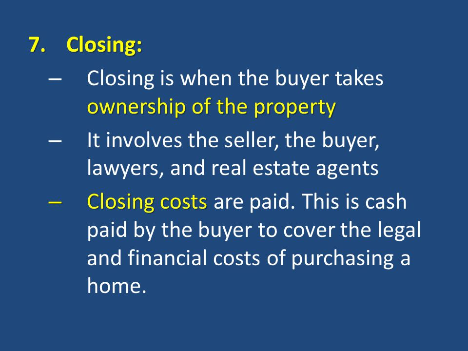 7.Closing: ownership of the property – Closing is when the buyer takes ownership of the property – It involves the seller, the buyer, lawyers, and real estate agents – Closing costs – Closing costs are paid.