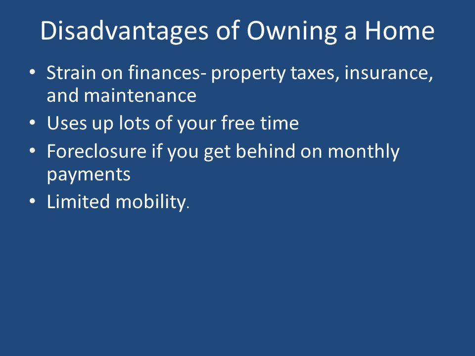 Disadvantages of Owning a Home Strain on finances- property taxes, insurance, and maintenance Uses up lots of your free time Foreclosure if you get behind on monthly payments Limited mobility.
