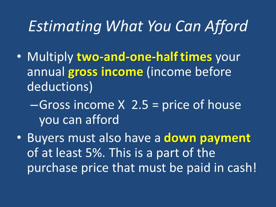 Estimating What You Can Afford two-and-one-half times gross income Multiply two-and-one-half times your annual gross income (income before deductions) – Gross income X 2.5 = price of house you can afford down payment Buyers must also have a down payment of at least 5%.