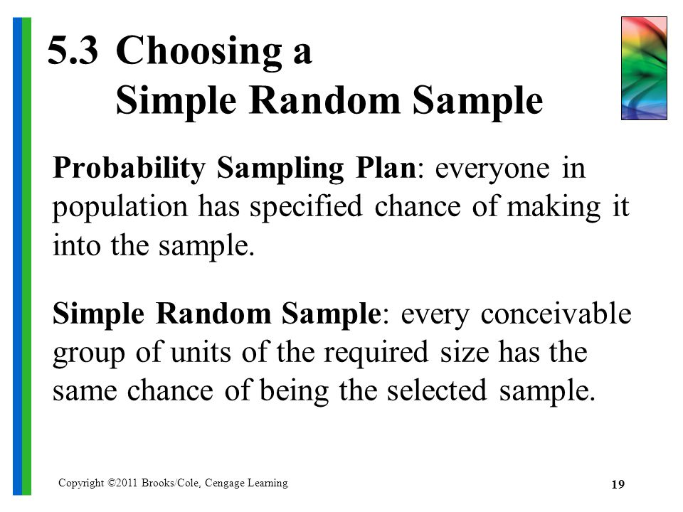Copyright ©2011 Brooks/Cole, Cengage Learning Choosing a Simple Random Sample Probability Sampling Plan: everyone in population has specified chance of making it into the sample.