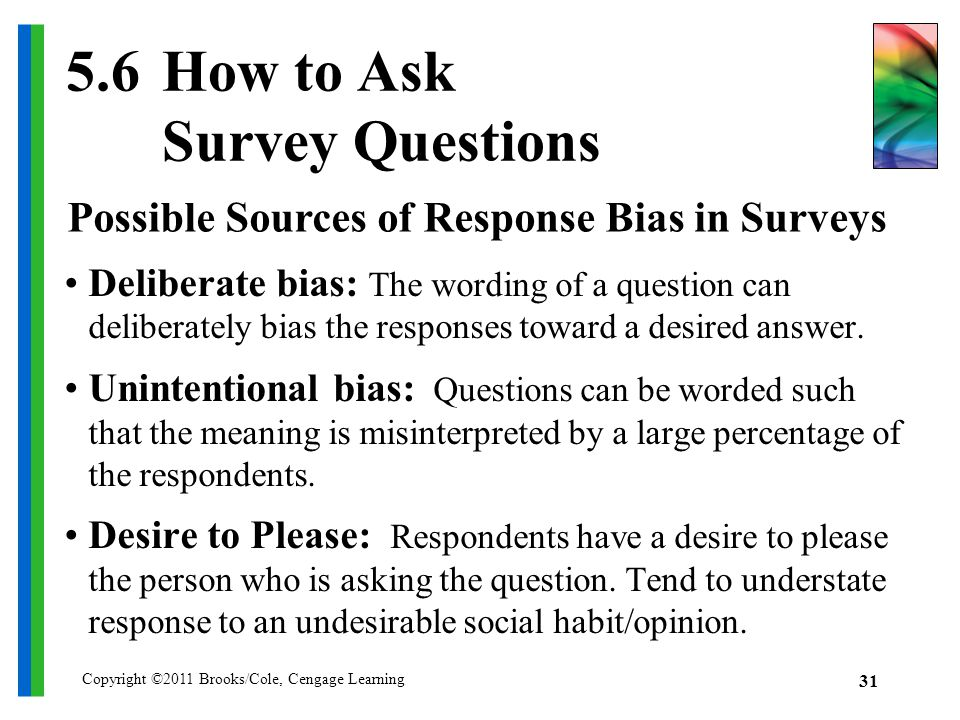 Copyright ©2011 Brooks/Cole, Cengage Learning How to Ask Survey Questions Deliberate bias: The wording of a question can deliberately bias the responses toward a desired answer.