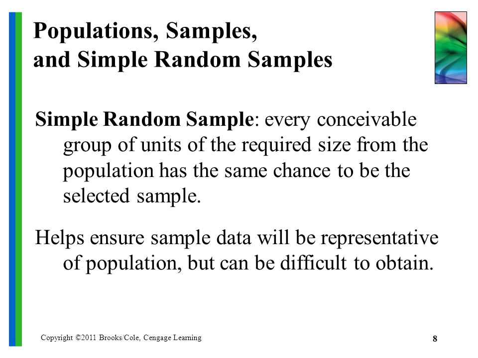 Copyright ©2011 Brooks/Cole, Cengage Learning 8 Populations, Samples, and Simple Random Samples Simple Random Sample: every conceivable group of units of the required size from the population has the same chance to be the selected sample.