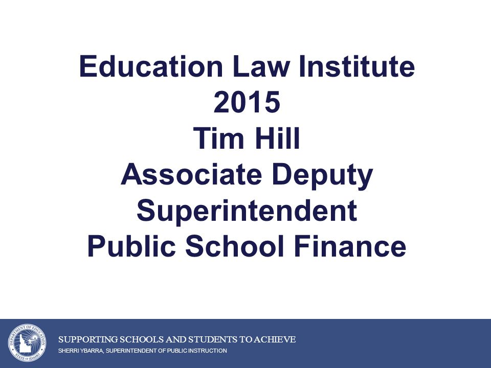 Education Law Institute 2015 Tim Hill Associate Deputy Superintendent Public School Finance SHERRI YBARRA, SUPERINTENDENT OF PUBLIC INSTRUCTION SUPPORTING SCHOOLS AND STUDENTS TO ACHIEVE