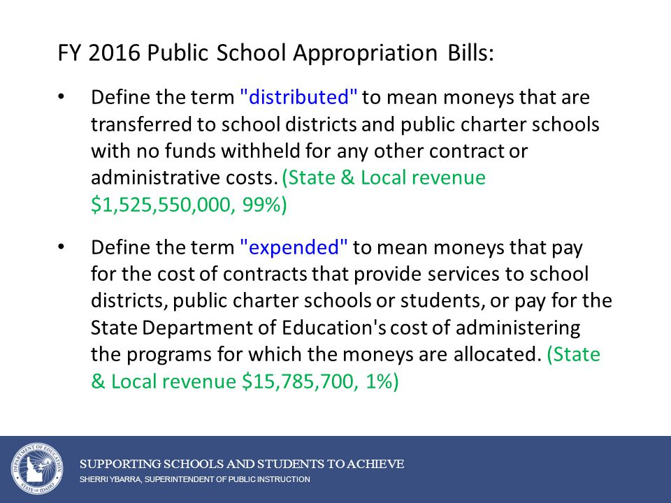 SHERRI YBARRA, SUPERINTENDENT OF PUBLIC INSTRUCTION SUPPORTING SCHOOLS AND STUDENTS TO ACHIEVE FY 2016 Public School Appropriation Bills: Define the term distributed to mean moneys that are transferred to school districts and public charter schools with no funds withheld for any other contract or administrative costs.