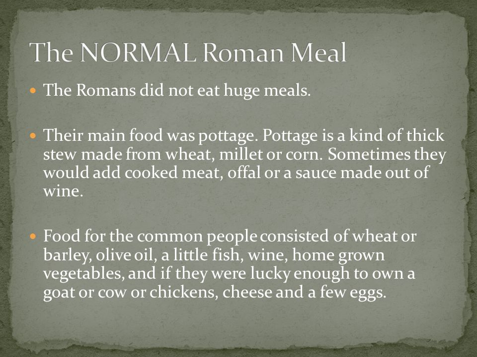 The Romans did not eat huge meals. Their main food was pottage.