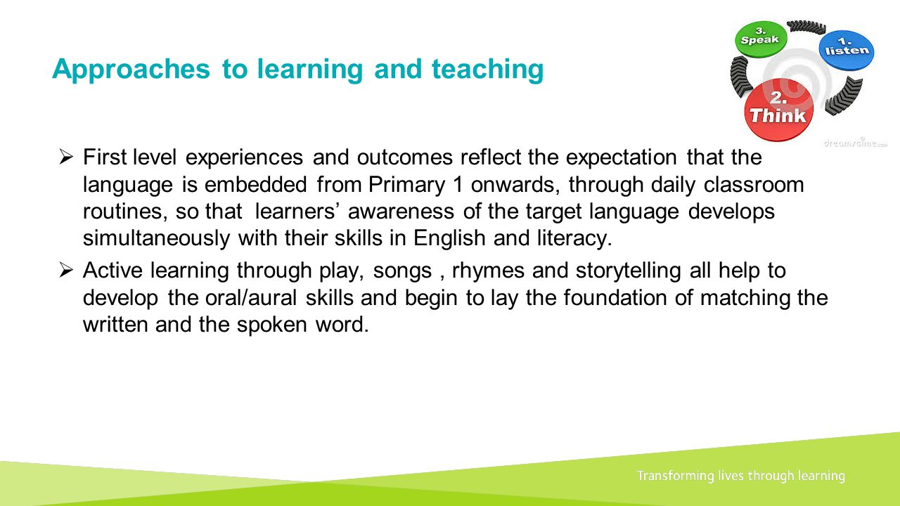 Transforming lives through learningDocument title A 1+2 approach to language learning Framework for primary schools – Guidance for P1 Approaches to learning and teaching  First level experiences and outcomes reflect the expectation that the language is embedded from Primary 1 onwards, through daily classroom routines, so that learners' awareness of the target language develops simultaneously with their skills in English and literacy.