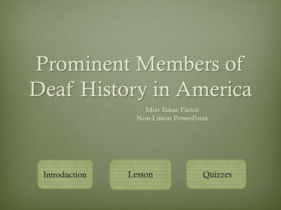 Prominent Members of Deaf History in America Miss Janae Pierce Non-Linear PowerPoint Introduction Lesson Quizzes