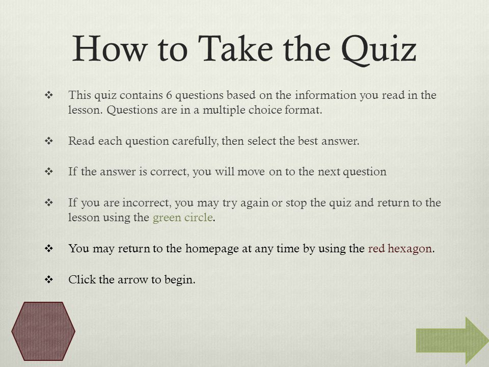 How to Take the Quiz  This quiz contains 6 questions based on the information you read in the lesson.