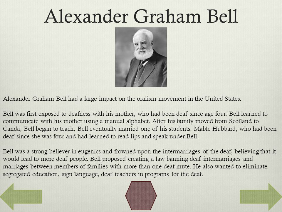 Alexander Graham Bell Alexander Graham Bell had a large impact on the oralism movement in the United States.