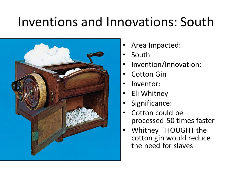 Inventions and Innovations: South Area Impacted: South Invention/Innovation: Cotton Gin Inventor: Eli Whitney Significance: Cotton could be processed 50 times faster Whitney THOUGHT the cotton gin would reduce the need for slaves
