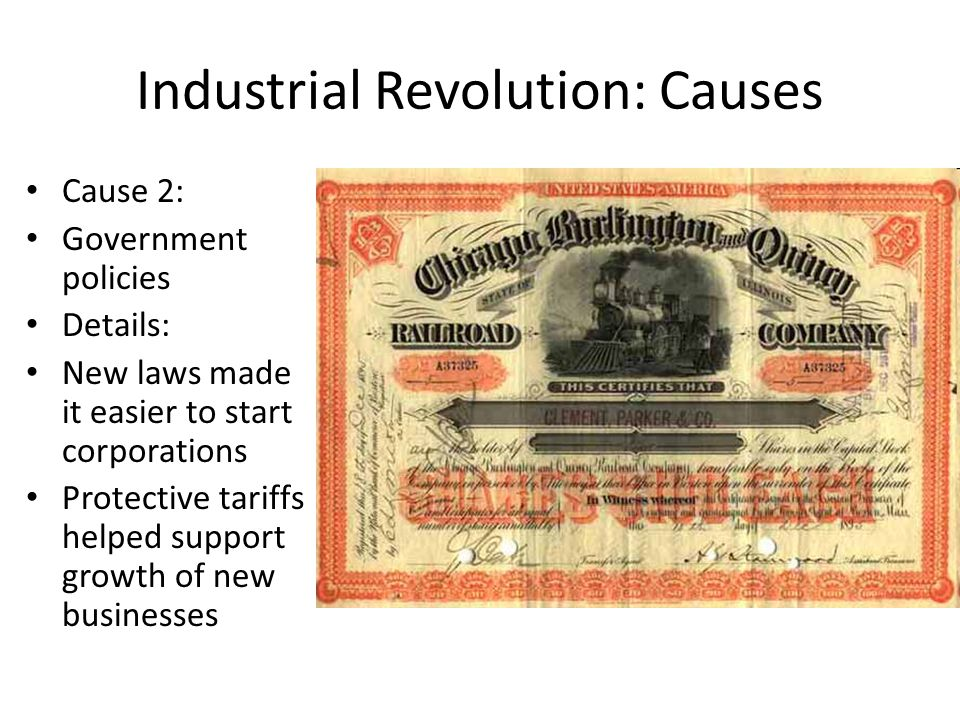 Industrial Revolution: Causes Cause 2: Government policies Details: New laws made it easier to start corporations Protective tariffs helped support growth of new businesses