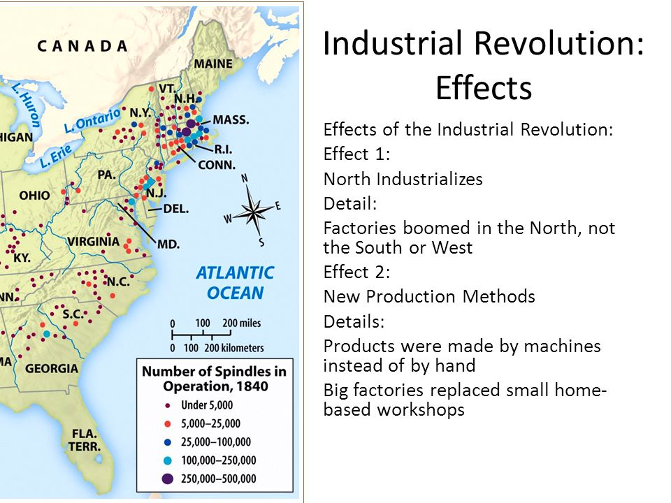 Industrial Revolution: Effects Effects of the Industrial Revolution: Effect 1: North Industrializes Detail: Factories boomed in the North, not the South or West Effect 2: New Production Methods Details: Products were made by machines instead of by hand Big factories replaced small home- based workshops