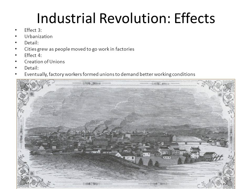 Industrial Revolution: Effects Effect 3: Urbanization Detail: Cities grew as people moved to go work in factories Effect 4: Creation of Unions Detail: Eventually, factory workers formed unions to demand better working conditions